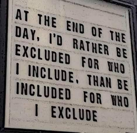at the end of the day, i'd rather be excluded for who i include, than be included for who i exclude