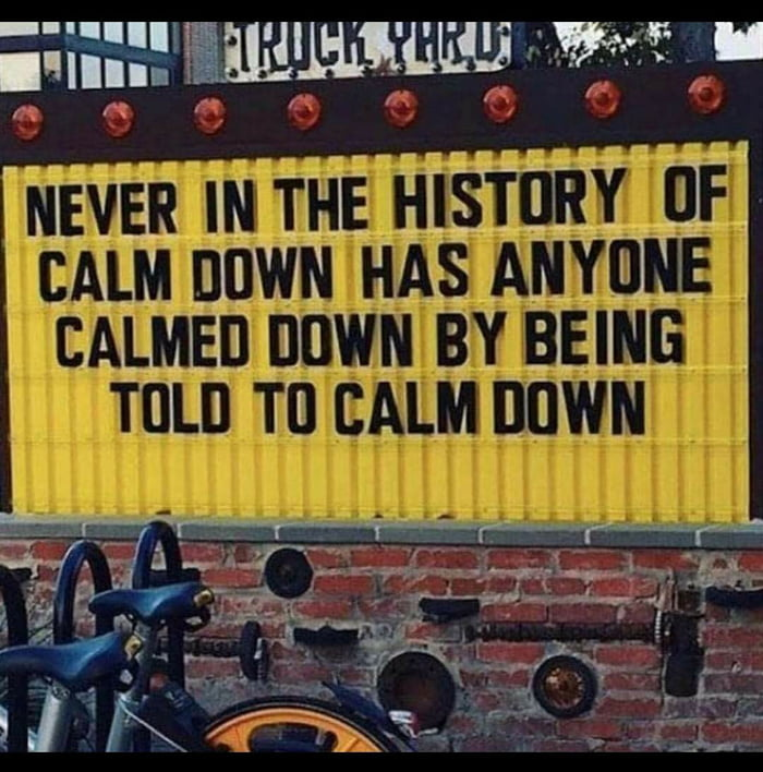 never in the history of calm down has anyone calmed down by being told to calm down