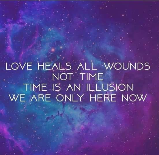love heals all wounds, not time, time is an illusion, we are only here now