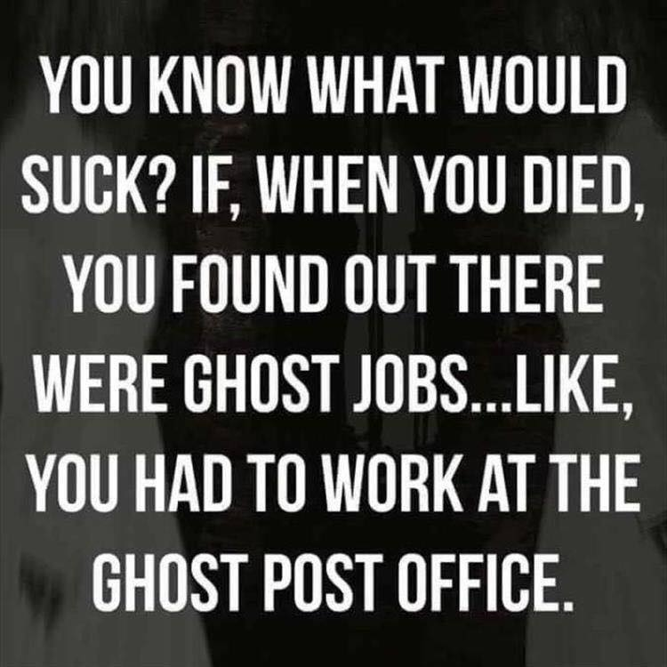 you know what would suck, if when you died you found out there were ghost jobs, like you had to work at the ghost post office