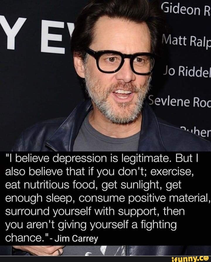 i believe depression is legitimate, i also believe that if you don't, exercise, eat nutritious food, get sunlight, get enough sleep, consume positive material, surround yourself with support, you aren't giving yourself a chance