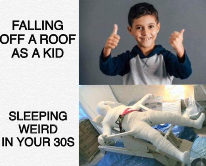 falling off a roof as a kid, sleeping weird in your 30s