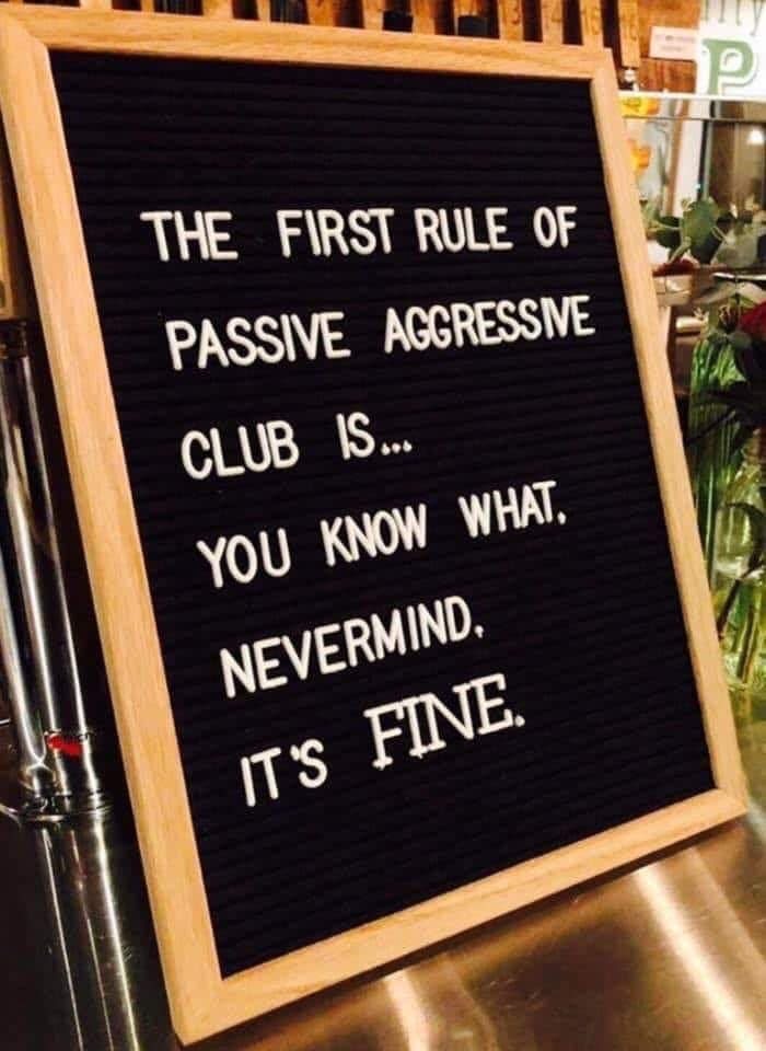 the first rule of passive aggressive club is, you know what, never mind, it's fine