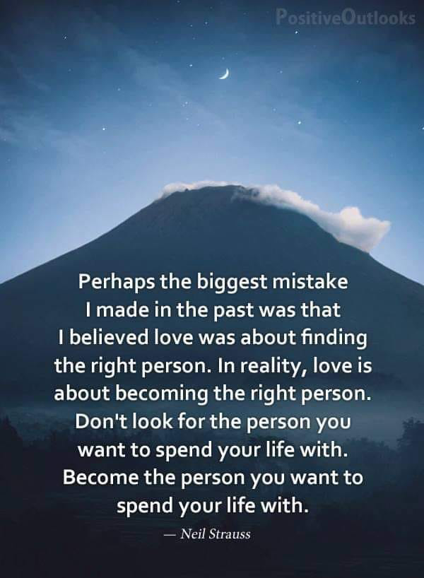 perhaps the biggest mistake i made in the past was that i believed love was about finding the right person, in reality love is about becoming the right person, become the person you want to spend your life with