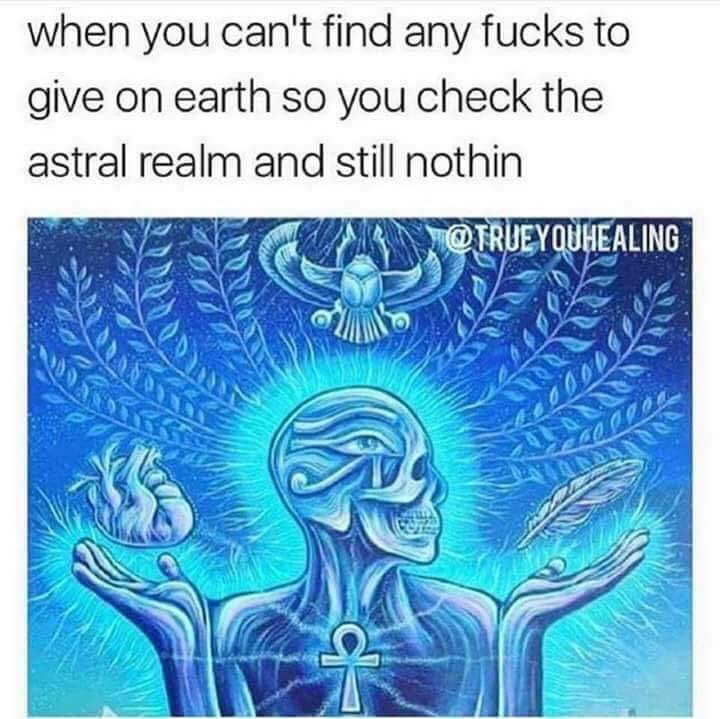 when you can't find any fucks to give on earth so you check the astral realm and still nothin