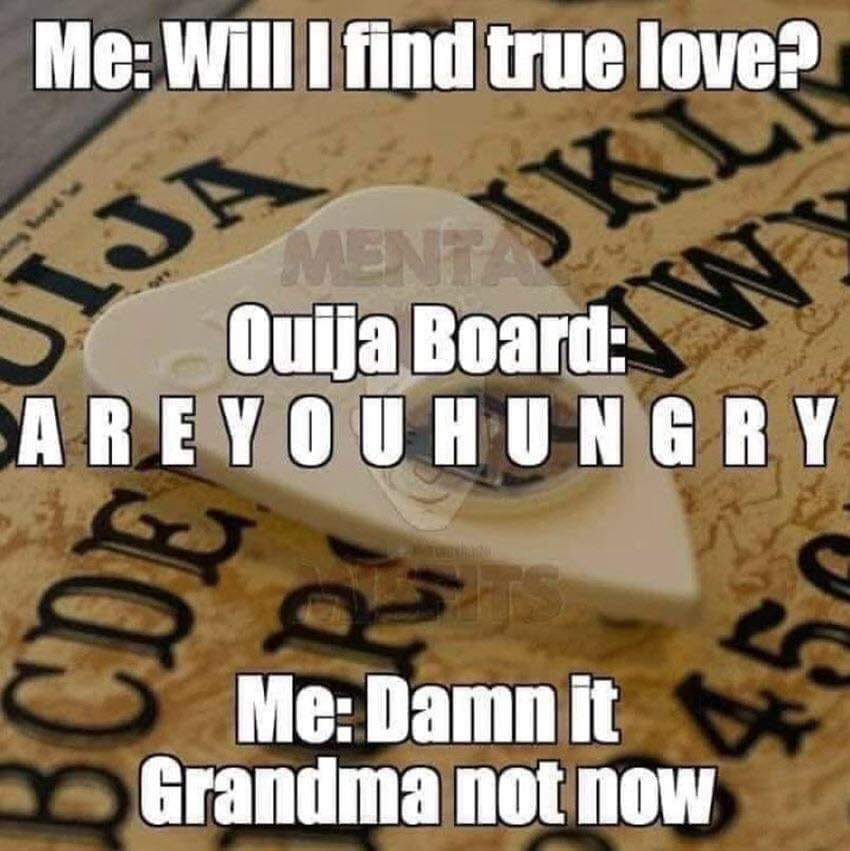 will i find true love, are you hungry, damn it grandma not now, ouija board