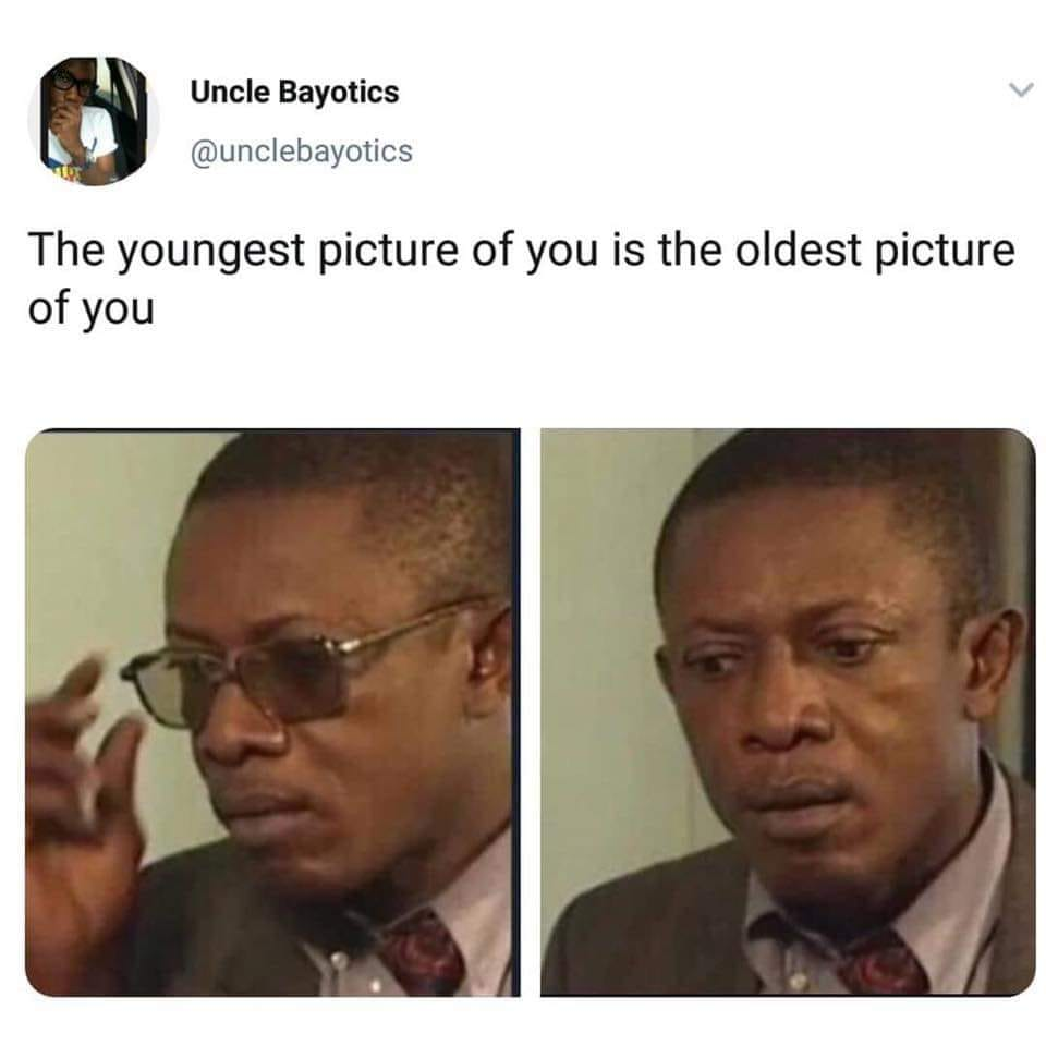 the youngest picture of you is the older picture of you