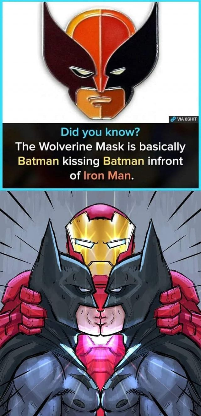did you know the wolverine mask is basically batman kissing batman in front of iron man