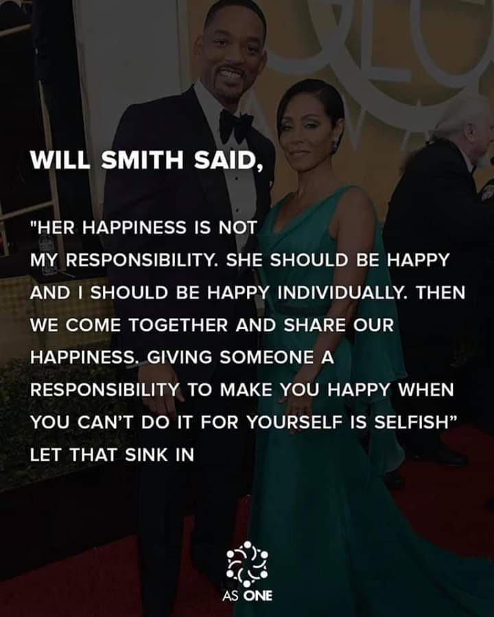 will smith said, her happiness is not my responsibility, she should be happy and i should be happy individually, then we come together and share our happiness, giving someone a responsibility to make you happy when you can't do it
