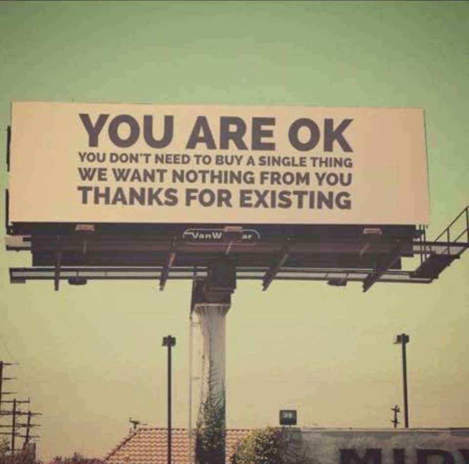 you are ok, you don't need to buy a single thing, we want nothing from you, thanks for existing, billboard