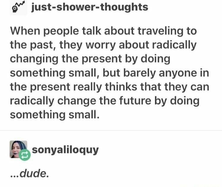 when people talk about traveling to the past, they worry about radically changing the present by doing something small, but barely anyone in the present really thinks they can radically change the future by doing something small