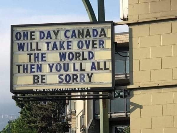 one day canada will take over the world, then you'll all be sorry