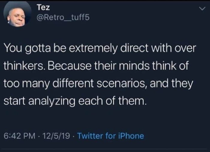 you gotta be extremely direct with over thinkers, because their minds think of so many different scenarios, and they start analyzing each of them