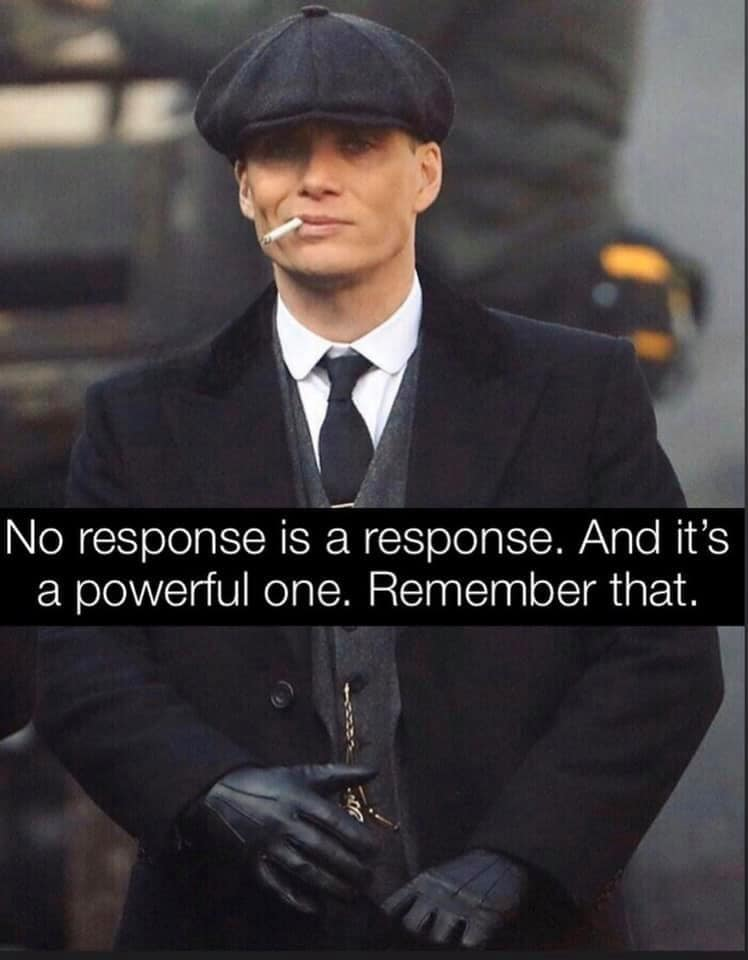no response is a response, and it's a powerful one, remember that