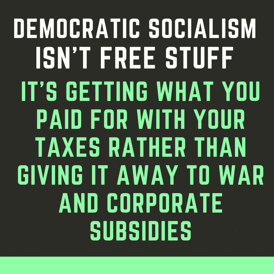 democratic socialism isn't free stuff, it's getting what you paid for with your taxes rather than giving it away to war and corporate subsidies