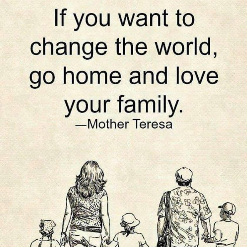 if you want to change the world, go home and love your family, mother teresa
