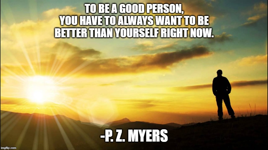 to be a good person, you have to always want to be better than yourself right now, p z meyers