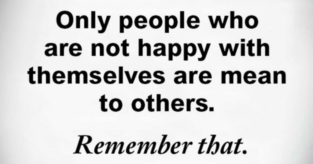 only people who are not happy with themselves are mean to others