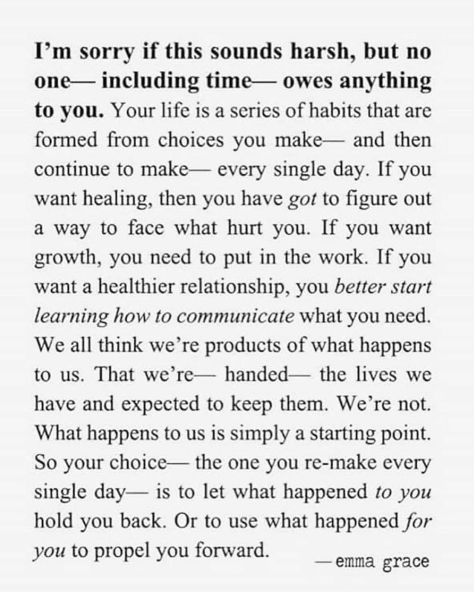 i'm sorry if this sounds harsh, but no one, including time, owes anything to you, your life is a series of habits that are formed from choices you make and then continue to make every single day