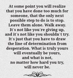 at some point you will realize that you have done too much for someone, that the only next possible step to do is to stop, leave them alone, walk away, you have to draw the line of determination from desperation, will be yours