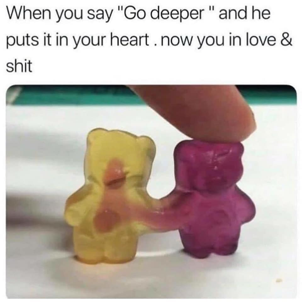 when you say go deeper and he puts it in your heart, now you in love and shit, gummy bears
