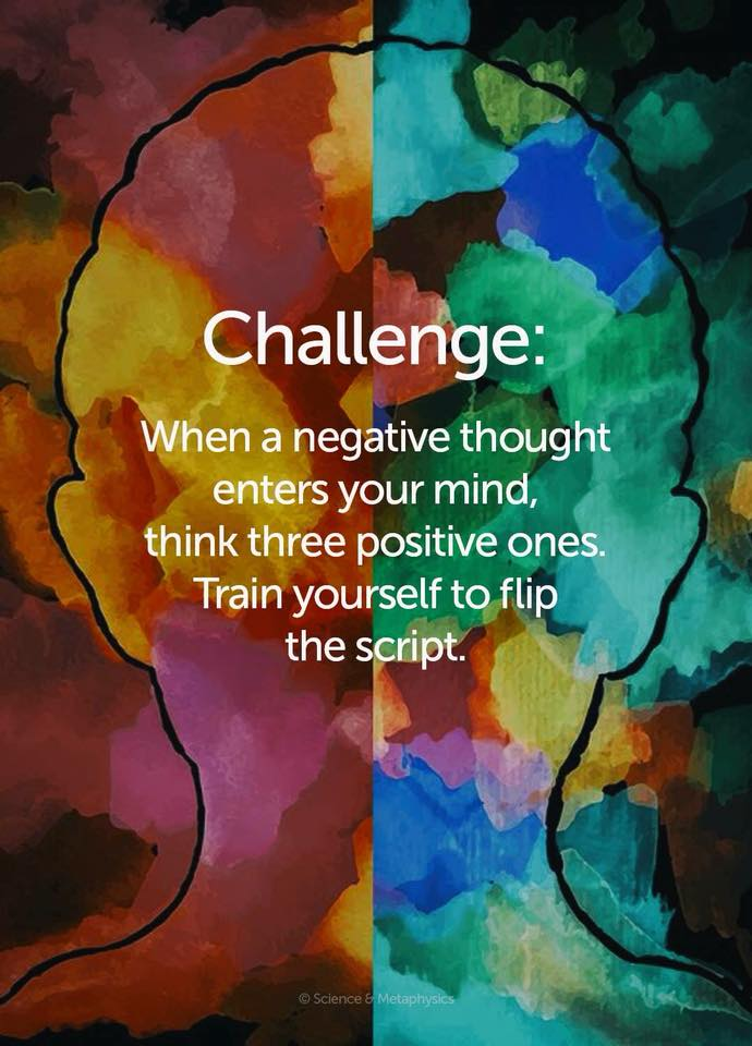 when a negative thought enters your mind, think three positive ones, train yourself to flip the script