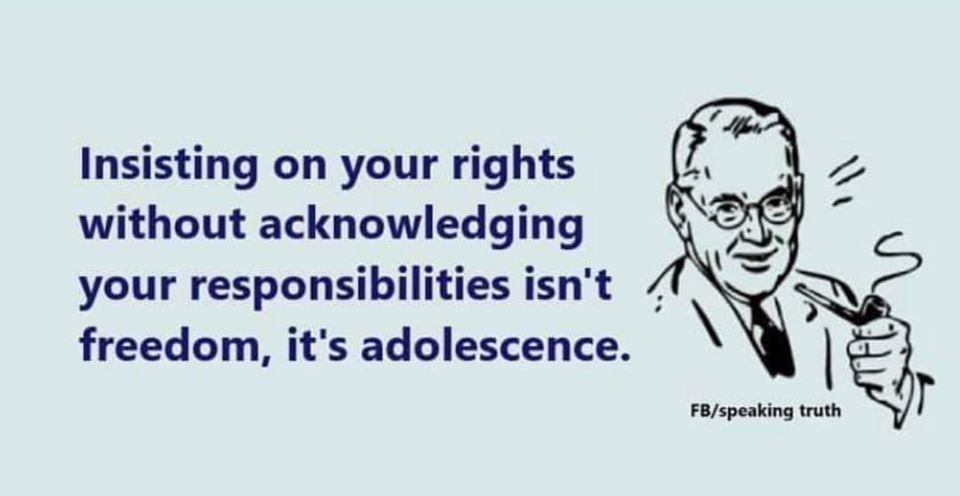 insisting on your rights without acknowledging your responsibilities isn't freedom, it's adolescence