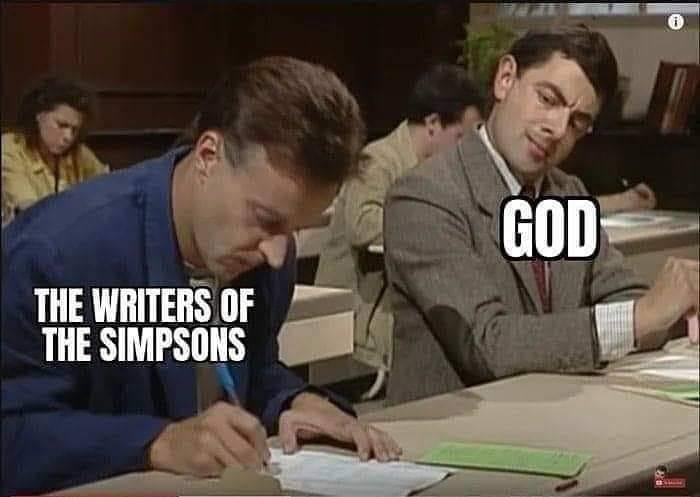 god has just been copying the writers of the simpsons