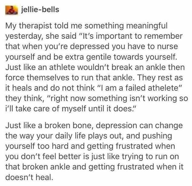 nurse yourself, it's important to remember that when you're depressed you have to nurse yourself and be extra gentile towards yourself, right now something isn't working so I'll take care of myself until it does