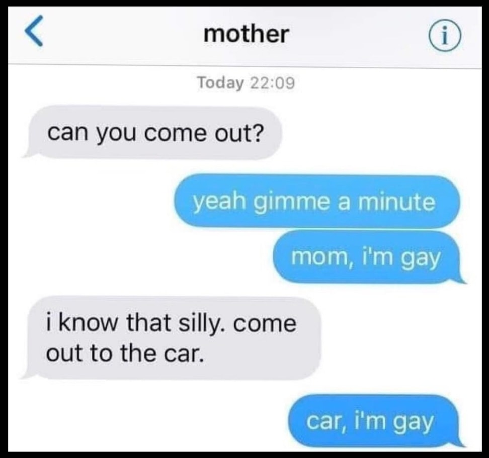 can you come out, yeah gimme a minute, mom, i''m gay, i know that silly, come out to the car, car, i'm gay, apparently he's also a dad