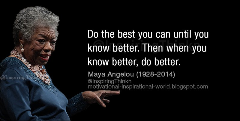 do the best you can until you know better, then when you know better, do better, maya angelou, 1928-2014