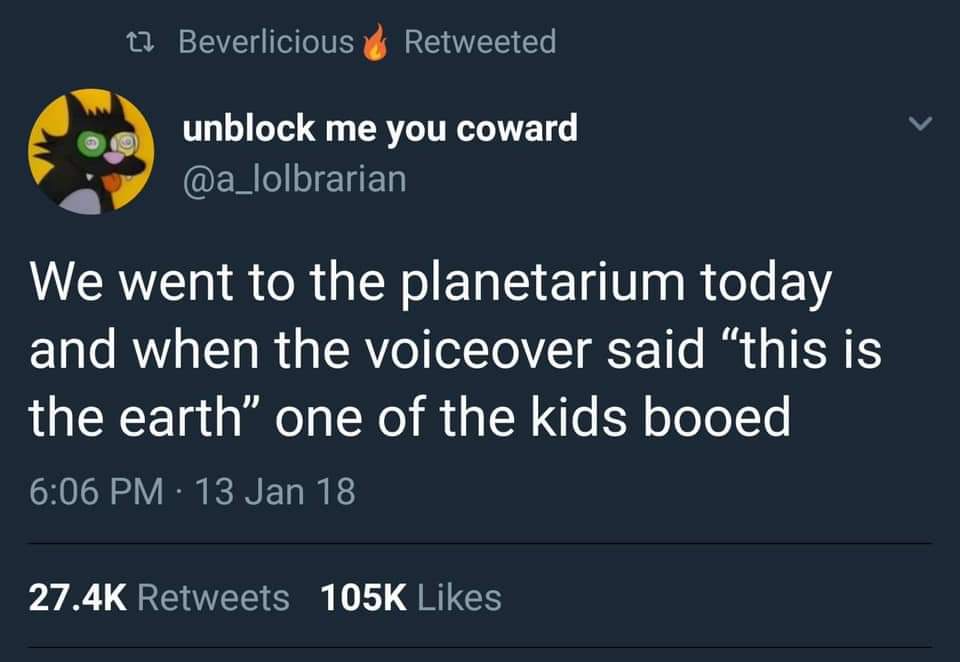 we went to the planetarium today and when the voiceover said, this is the earth, one of the kids booed