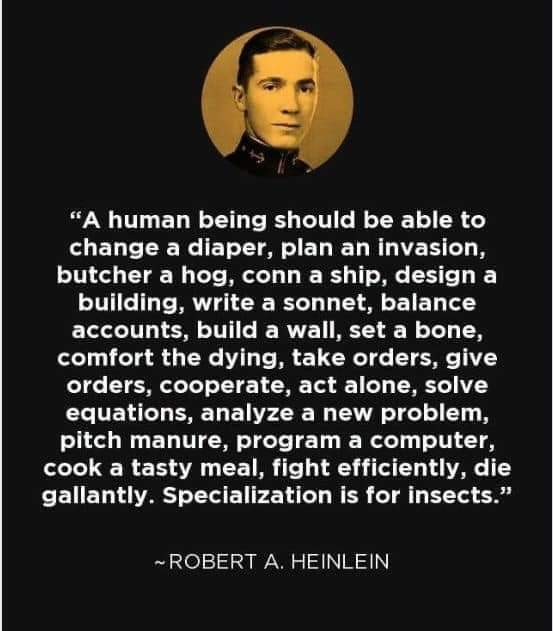 a human being should be able to change a diaper, plan an invasion, butcher a hog, conn a ship, design building, write a sonnet, design a building, balance accounts, set a bone, comfort the dying, specialization is for insects