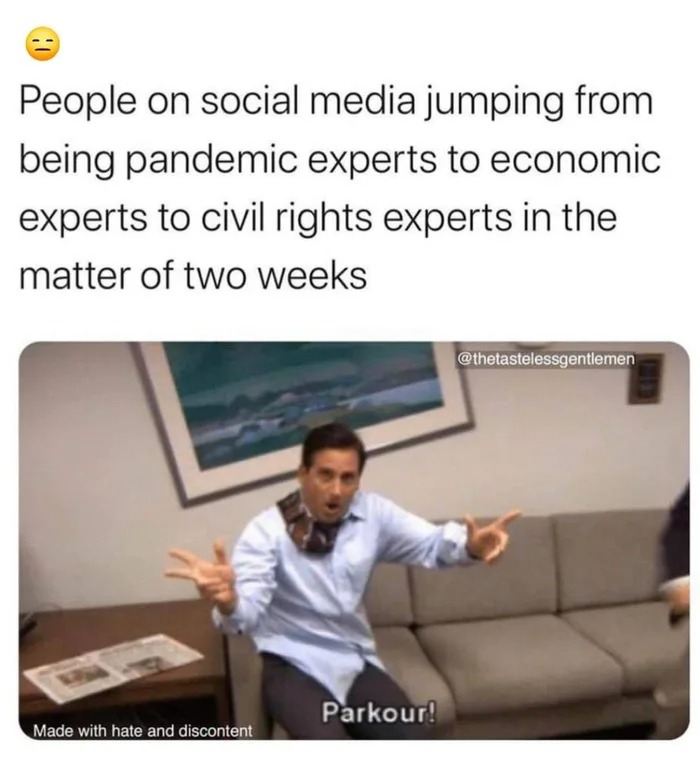 people on social media jumping from being pandemic experts to economic experts to civil rights experts in the matter of two weeks