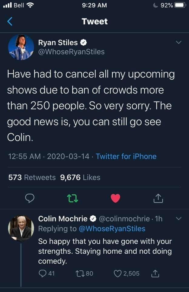 have had to cancel all my upcoming shows due to ban of crowds more than 250 people, the good news is you can still go see colin, so happy that you have gone with your strengths, staying home and not doing comedy