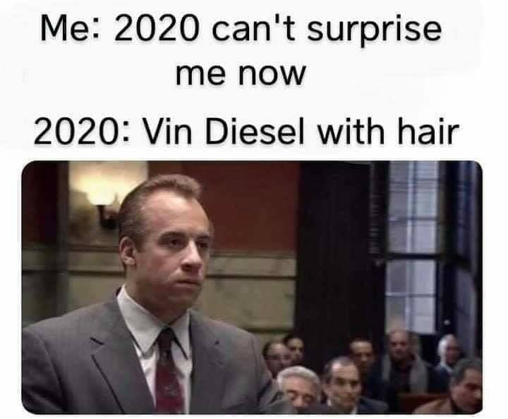 2020 can't surprise me now, vin diesel with hair