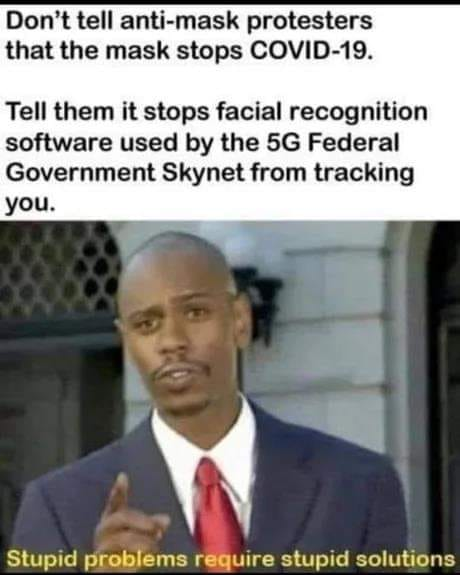 don't tell anti-mask protesters that the mask stops covid-19, tell them it stops facial recognition software used by the 5g federal government skynet from tracking you