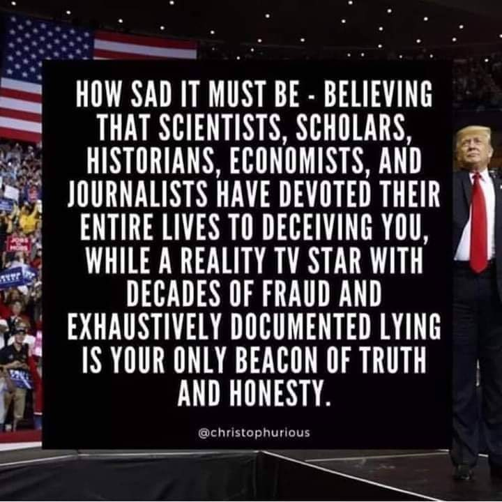 how sad it must be, believing that scientists, scholars, historians, economists, and journalists have devoted their entire lives to deceiving you, while a reality tv star with decades of fraud is your beacon of truth and honesty