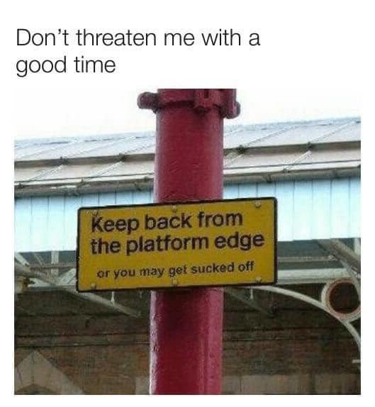 don't threaten me with a good time, keep back from the platform edge, or you may get sucked off