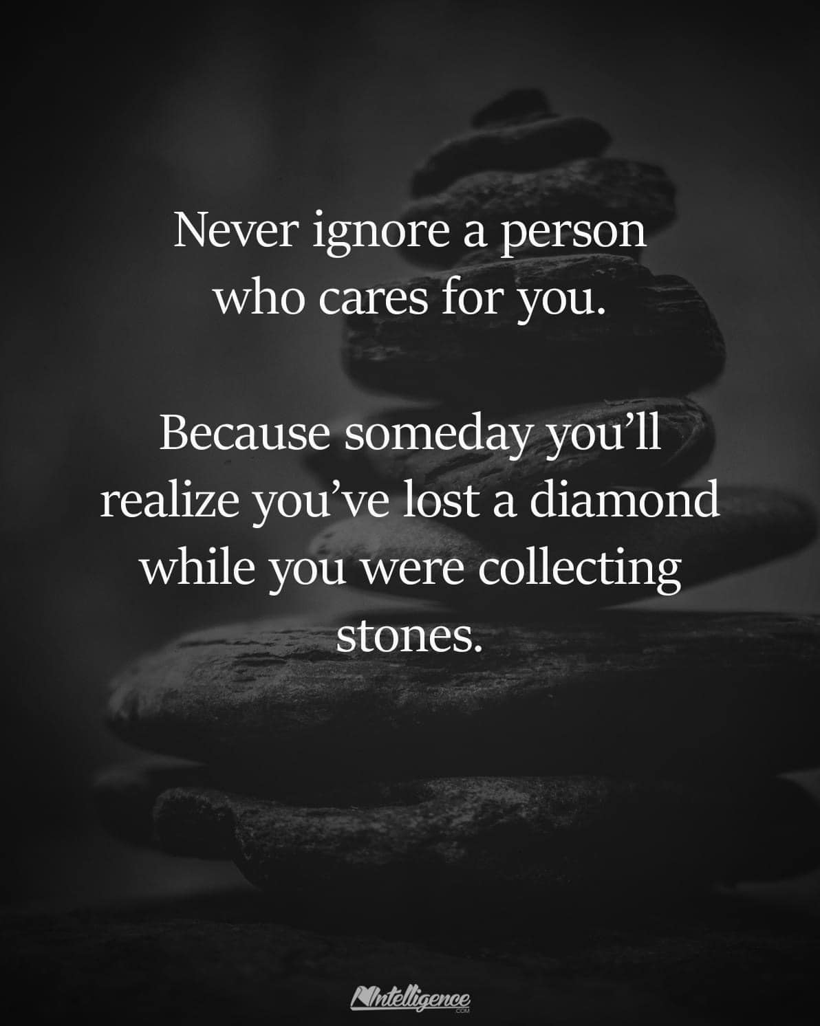 never ignore a person who cares for you, because someday you'll realize you've lost a diamond while you were collecting stones
