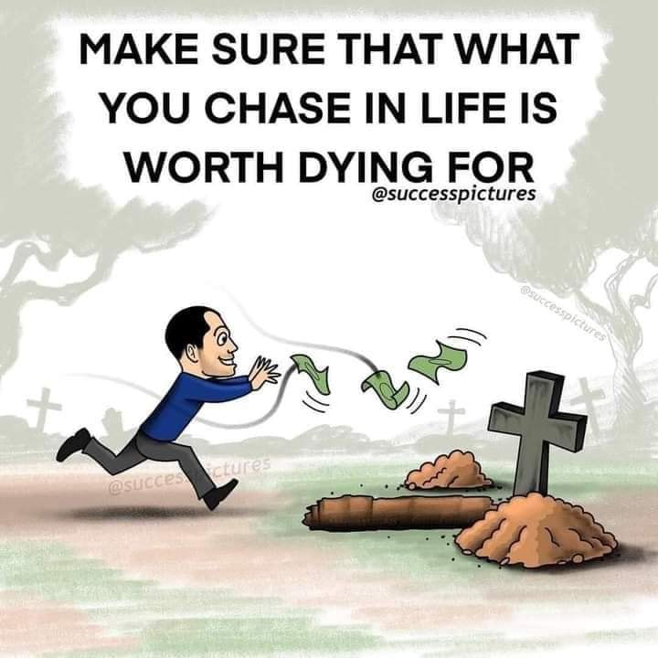 make sure that what you chase in life is worth dying for