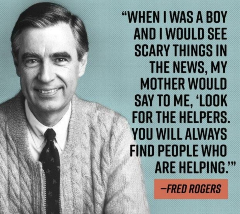 when i was a boy and i would see scary things in the news, my mother would say to me, look for the helpers, you will always find people who are helping, fred rogers