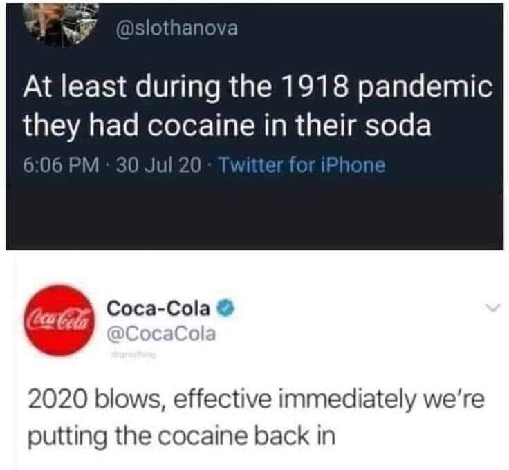 at least during the 1918 pandemic they had cocaine in their soda, 2020 blows, effective immediately we're putting the cocaine back in