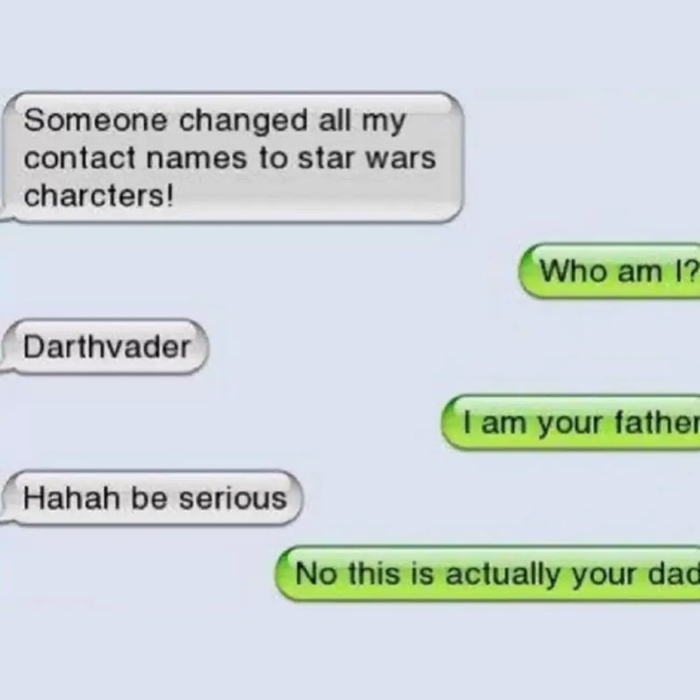 someone changed all my contact names to star wars characters, who am i?, darthvader, i am your father, no this is actually your dad, be serious