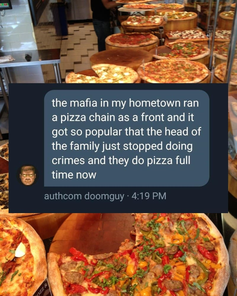 the mafia in my hometown ran a pizza chain as a front and it got so popular that the head of the family just stopped doing crimes and they do pizza full time now