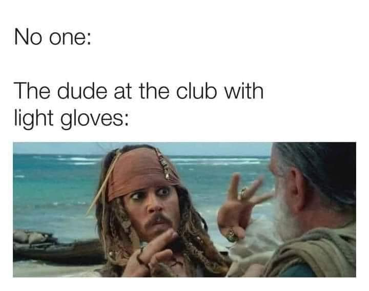 no one, the dude at the club with light gloves
