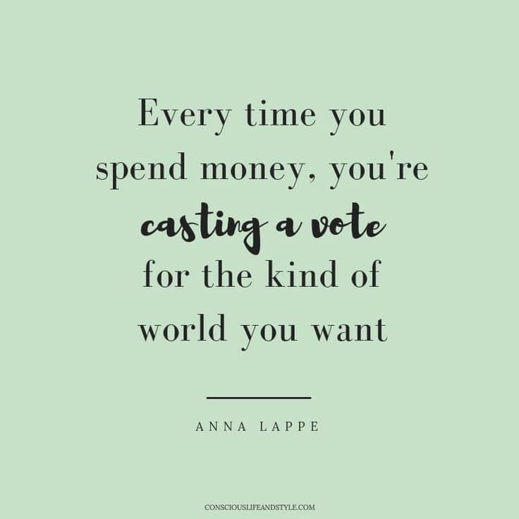 every time you spend money, you're casting a vote for the kind of world you want, anna lappe