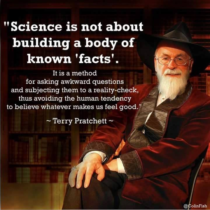 science is not about building a body of known facts, it is a method for asking questions and subjecting them to a reality-check, thus avoiding the human tendency to believe whatever makes us feel good, terry pratchett