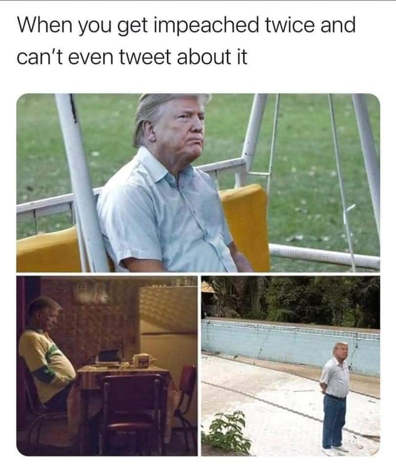 when you get impeached twice and can't even tweet about it, trump meme