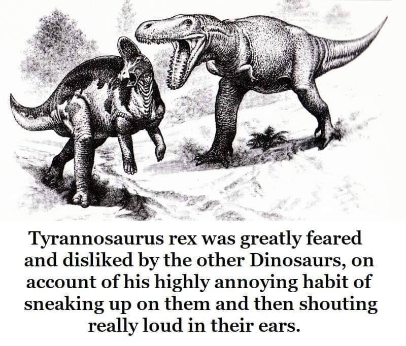 tyrannosaurus rex was greatly feared and disliked by the other dinosaurs, on account of his highly annoying habit of sneaking up on them and then shouting really loud in their ears
